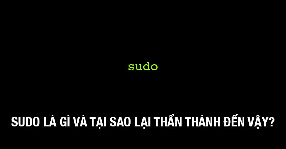 Sudo là gì và tại sao lại thần thánh đến vậy?