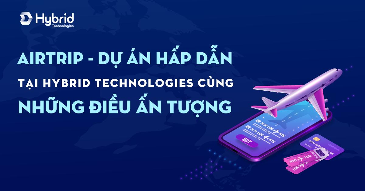 AIRTRIP - DỰ ÁN HẤP DẪN TẠI HYBRID TECHNOLOGIES CÙNG NHỮNG ĐIỀU ẤN TƯỢNG